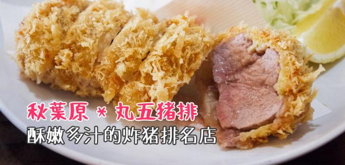 【東京美食】秋葉原 丸五豬排 》酥嫩多汁的炸豬排,東京TOP5炸豬排人氣名店