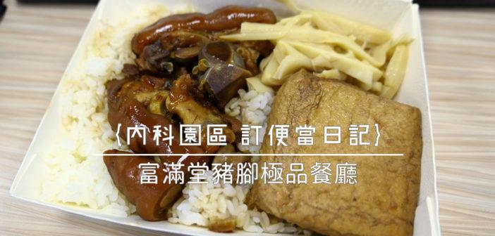 【內科園區 訂便當日記】富滿堂豬腳極品餐廳