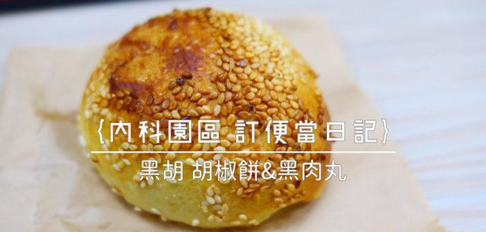 【內科園區 訂便當日記】黑胡 胡椒餅&黑肉丸